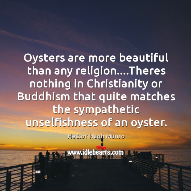 Oysters are more beautiful than any religion….Theres nothing in Christianity or Image