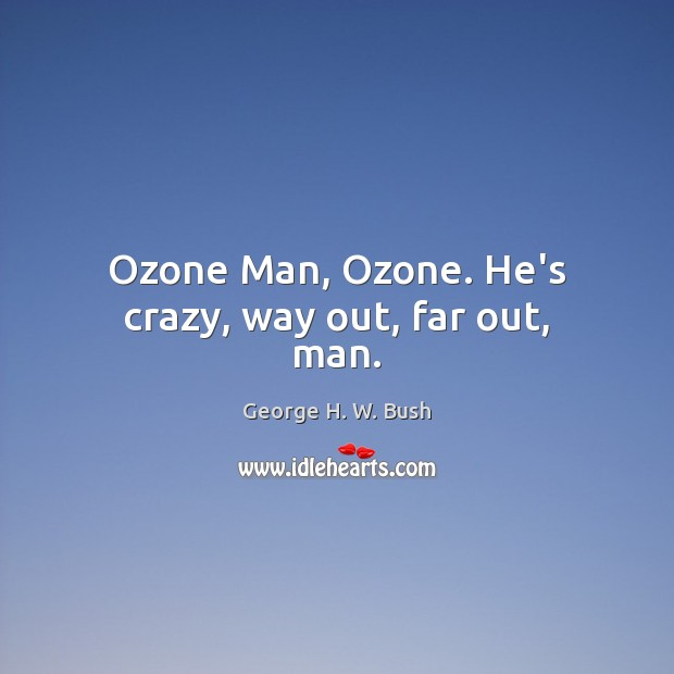 Ozone Man, Ozone. He's crazy, way out, far out, man. George H. W. Bush Picture Quote