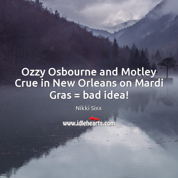 Ozzy Osbourne and Motley Crue in New Orleans on Mardi Gras = bad idea! Nikki Sixx Picture Quote