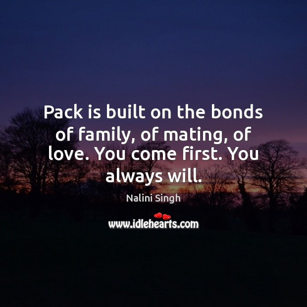 Pack is built on the bonds of family, of mating, of love. You come first. You always will. Nalini Singh Picture Quote
