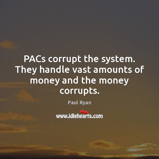 Image, PACs corrupt the system. They handle vast amounts of money and the money corrupts.