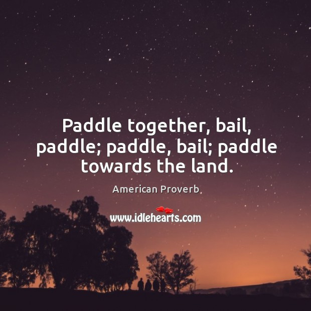 Paddle together, bail, paddle; paddle, bail; paddle towards the land. American Proverbs Image