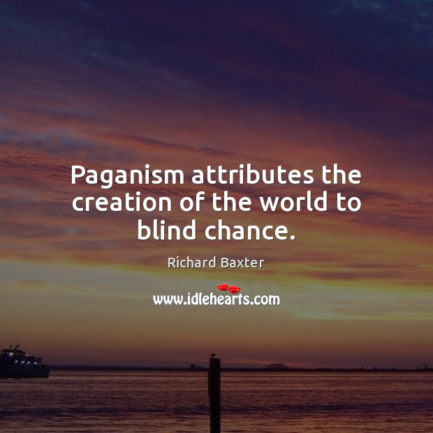Paganism attributes the creation of the world to blind chance. Richard Baxter Picture Quote