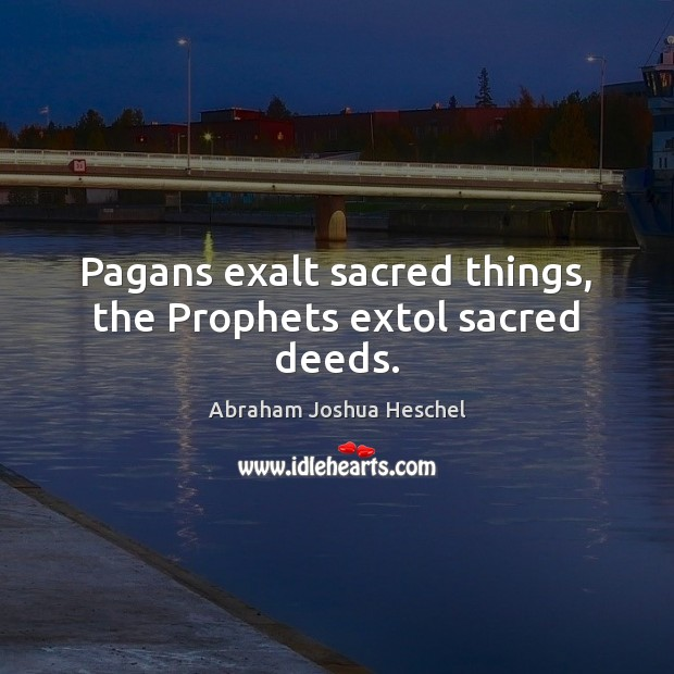 Pagans exalt sacred things, the Prophets extol sacred deeds. Abraham Joshua Heschel Picture Quote