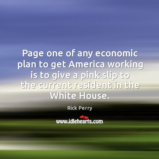 Page one of any economic plan to get america working is to give a pink slip to the current resident in the white house. Image