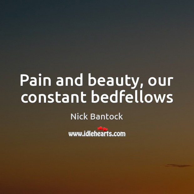 Image, Pain and beauty, our constant bedfellows