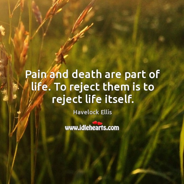 Pain and death are part of life. To reject them is to reject life itself. Havelock Ellis Picture Quote
