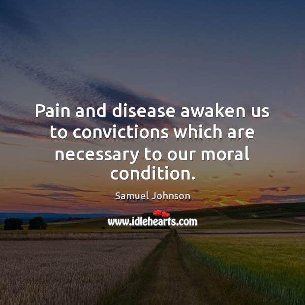 Image, Pain and disease awaken us to convictions which are necessary to our moral condition.
