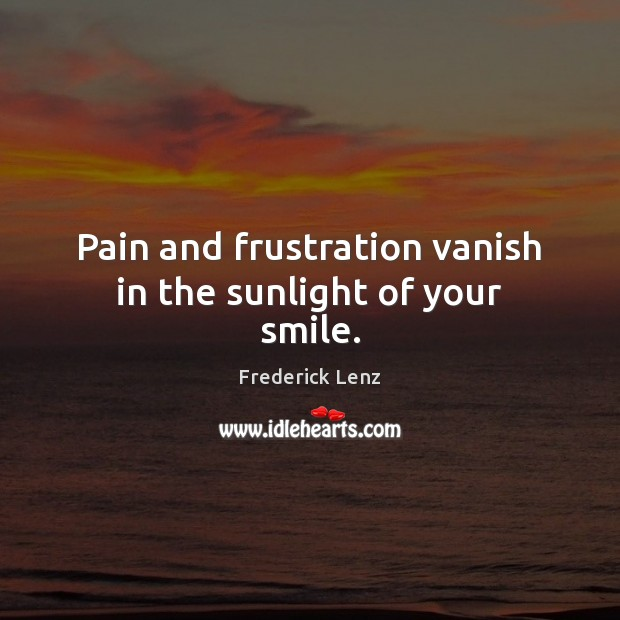 Pain and frustration vanish in the sunlight of your smile. Frederick Lenz Picture Quote