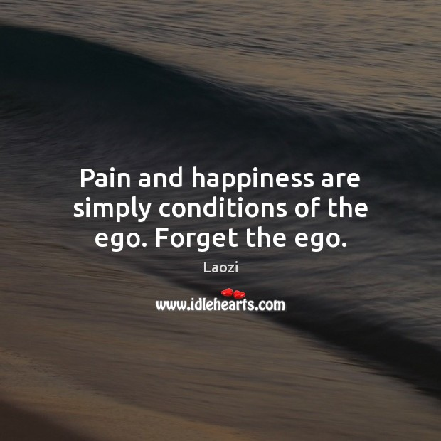 Pain and happiness are simply conditions of the ego. Forget the ego. Image