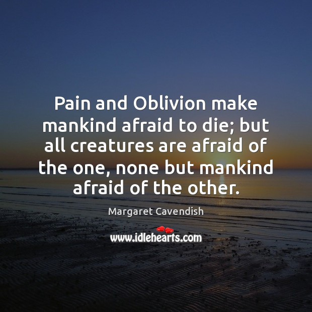 Pain and Oblivion make mankind afraid to die; but all creatures are Margaret Cavendish Picture Quote