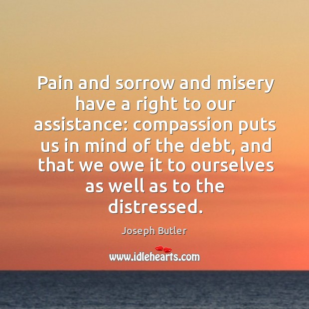 Pain and sorrow and misery have a right to our assistance: compassion puts us in mind of the debt Joseph Butler Picture Quote
