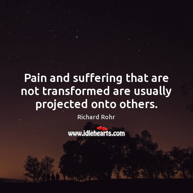 Pain and suffering that are not transformed are usually projected onto others. Image