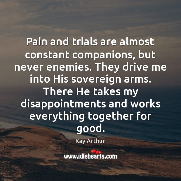 Pain and trials are almost constant companions, but never enemies. They drive Image