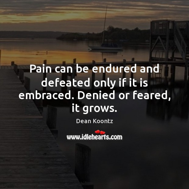 Pain can be endured and defeated only if it is embraced. Denied or feared, it grows. Image