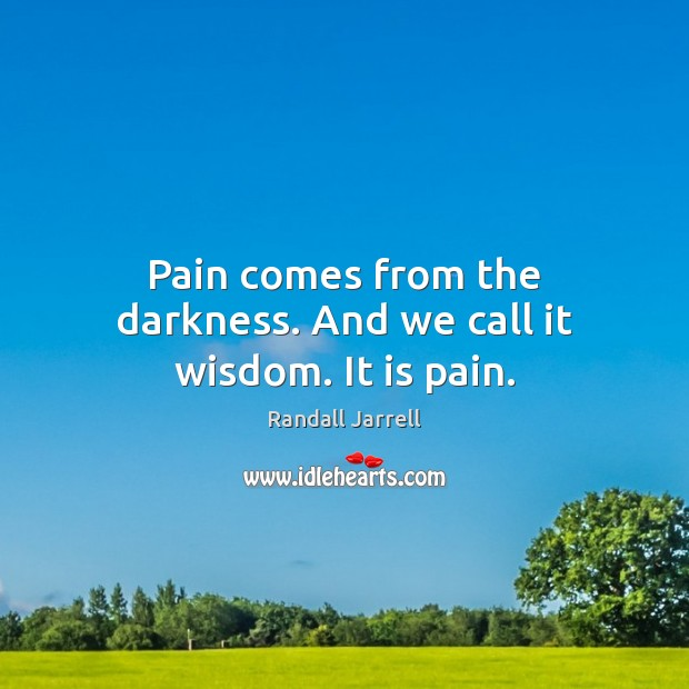 Pain comes from the darkness. And we call it wisdom. It is pain. Randall Jarrell Picture Quote