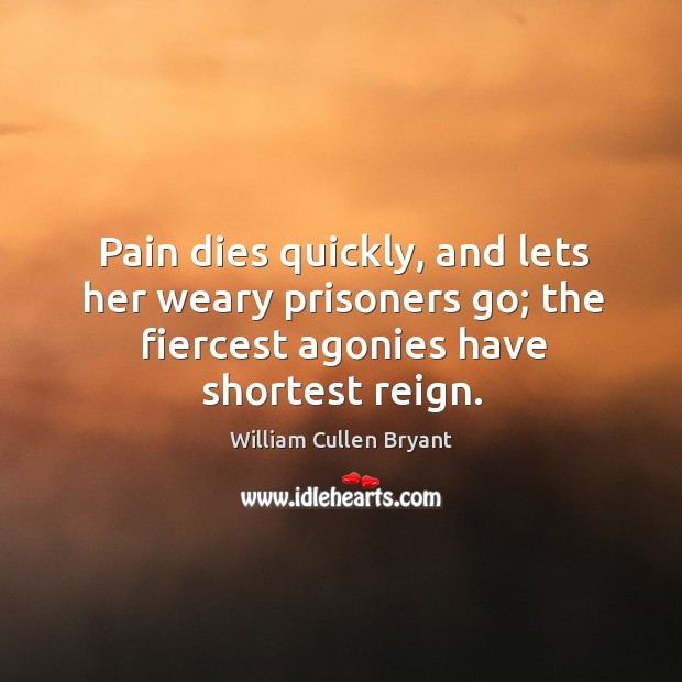 Image, Pain dies quickly, and lets her weary prisoners go; the fiercest agonies have shortest reign.