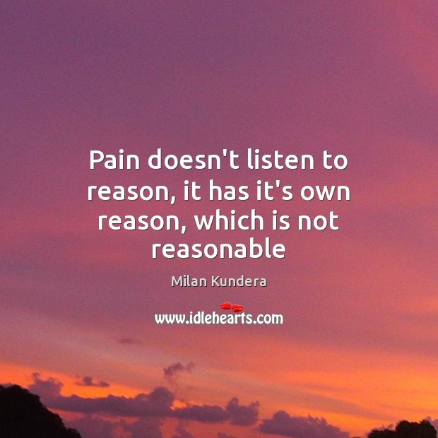 Pain doesn't listen to reason, it has it's own reason, which is not reasonable Image