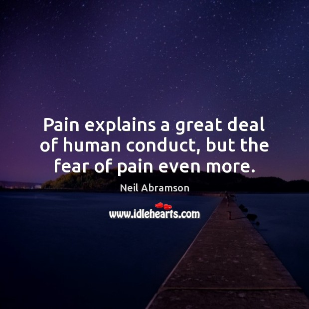 Image, Pain explains a great deal of human conduct, but the fear of pain even more.