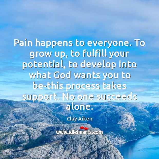 Pain happens to everyone. To grow up, to fulfill your potential, to Clay Aiken Picture Quote