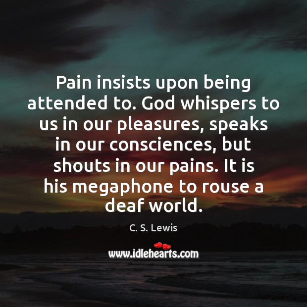 Image, Pain insists upon being attended to. God whispers to us in our