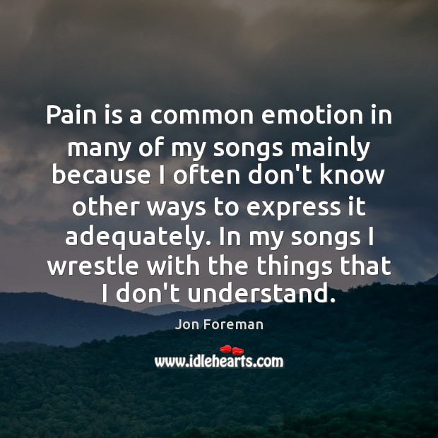 Pain is a common emotion in many of my songs mainly because Jon Foreman Picture Quote