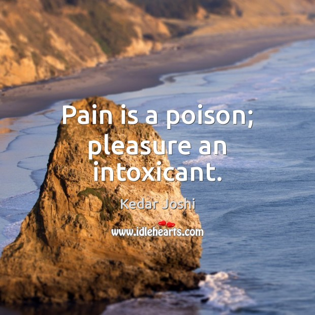 Image, Pain is a poison; pleasure an intoxicant.