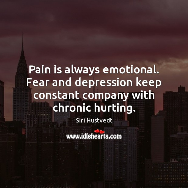 Pain is always emotional. Fear and depression keep constant company with chronic hurting. Siri Hustvedt Picture Quote