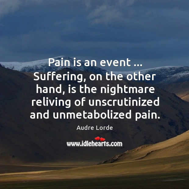 Pain is an event … Suffering, on the other hand, is the nightmare Audre Lorde Picture Quote