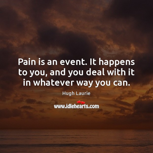 Image, Pain is an event. It happens to you, and you deal with it in whatever way you can.