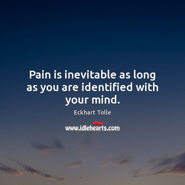 Pain is inevitable as long as you are identified with your mind. Pain Quotes Image