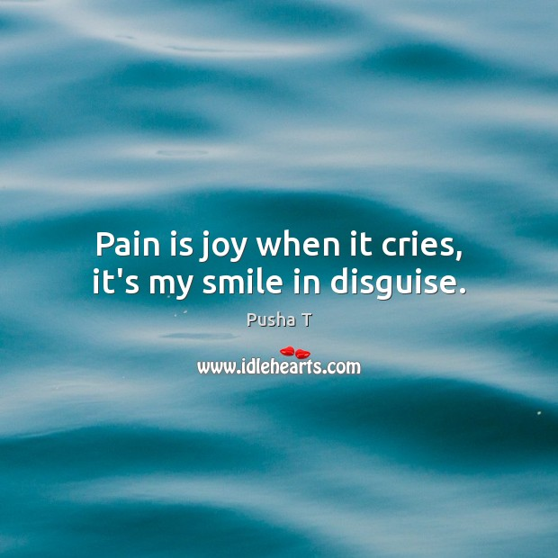 Pain is joy when it cries, it's my smile in disguise. Pusha T Picture Quote