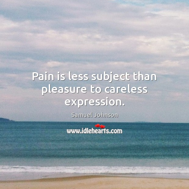 Image, Pain is less subject than pleasure to careless expression.