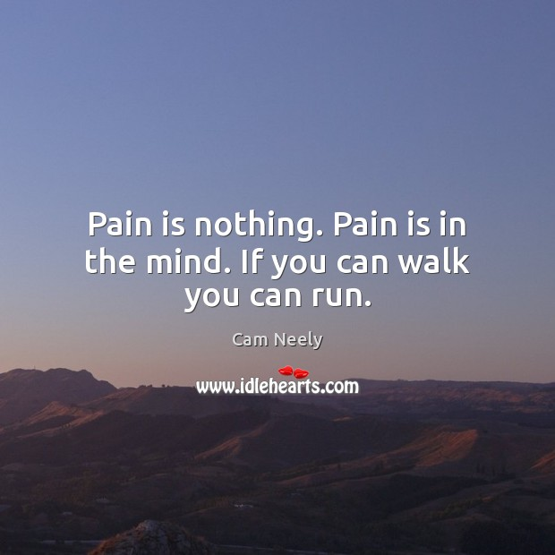Image, Pain is nothing. Pain is in the mind. If you can walk you can run.