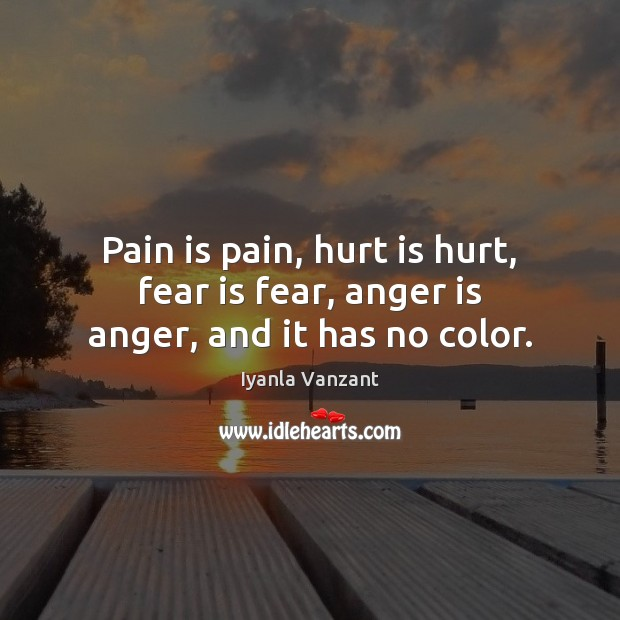 Pain is pain, hurt is hurt, fear is fear, anger is anger, and it has no color. Iyanla Vanzant Picture Quote