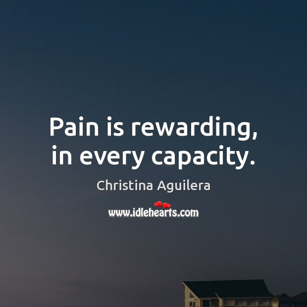 Pain is rewarding, in every capacity. Christina Aguilera Picture Quote