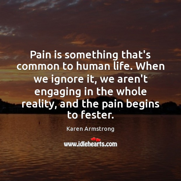 Pain is something that's common to human life. When we ignore it, Karen Armstrong Picture Quote