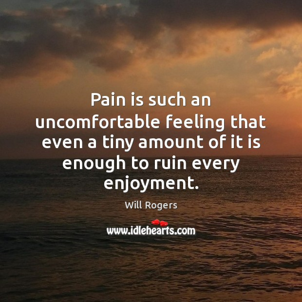 Pain is such an uncomfortable feeling that even a tiny amount of Pain Quotes Image
