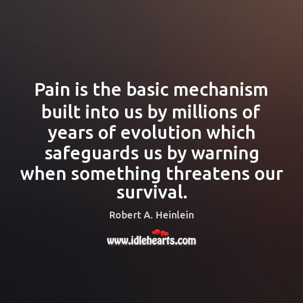 Pain is the basic mechanism built into us by millions of years Robert A. Heinlein Picture Quote