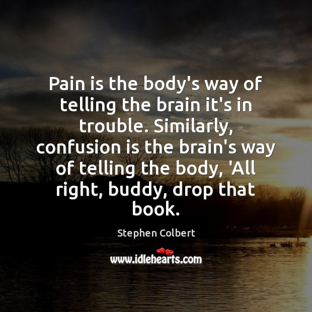 Pain is the body's way of telling the brain it's in trouble. Stephen Colbert Picture Quote