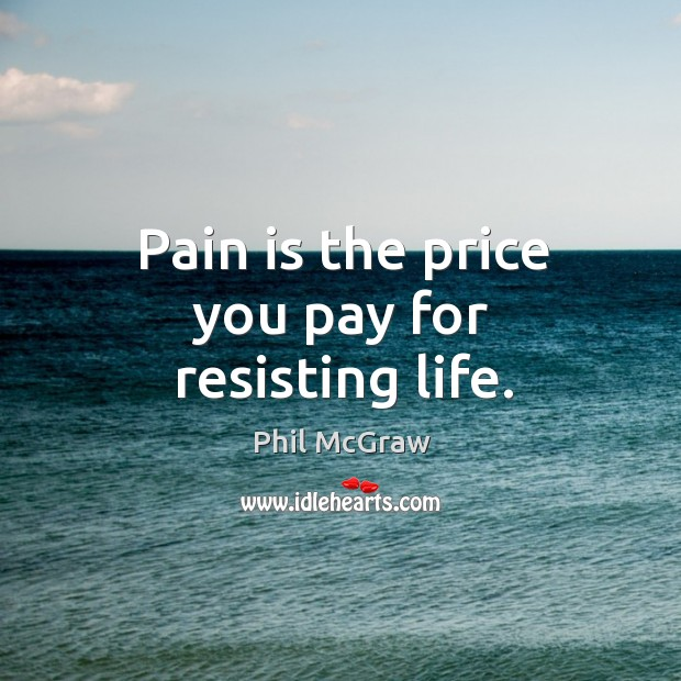 Pain is the price you pay for resisting life. Price You Pay Quotes Image