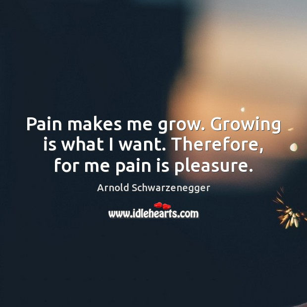 Image, Pain makes me grow. Growing is what I want. Therefore, for me pain is pleasure.