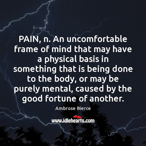 PAIN, n. An uncomfortable frame of mind that may have a physical Ambrose Bierce Picture Quote