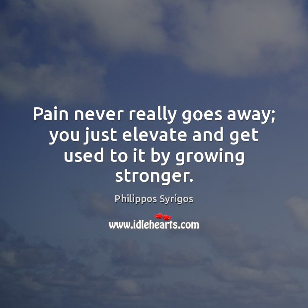 Pain never really goes away; you just elevate and get used to it by growing stronger. Philippos Syrigos Picture Quote