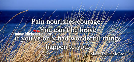 Pain nourishes courage. Mary Tyler Moore Picture Quote