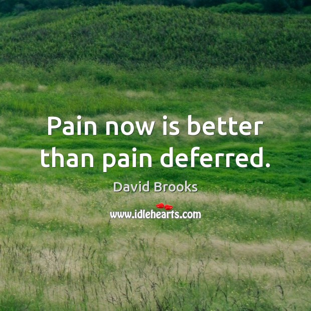 Pain now is better than pain deferred. Image