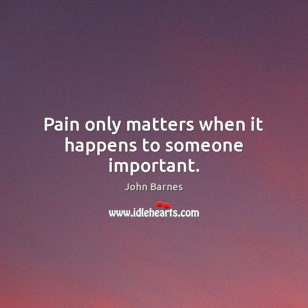 Pain only matters when it happens to someone important. John Barnes Picture Quote