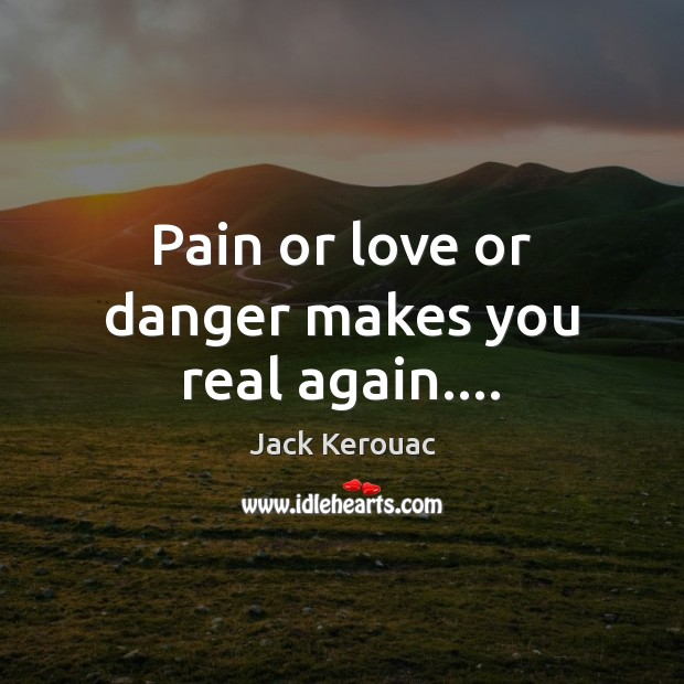 Pain or love or danger makes you real again…. Jack Kerouac Picture Quote