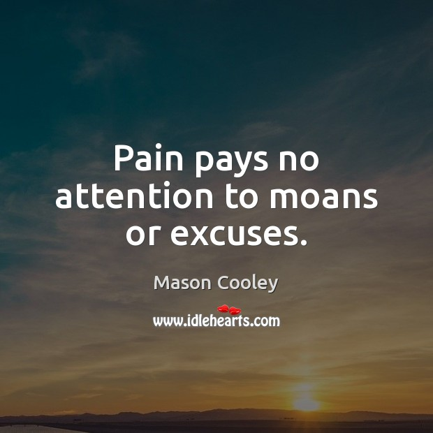 Pain pays no attention to moans or excuses. Image