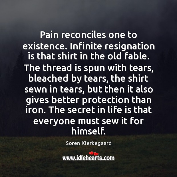 Pain reconciles one to existence. Infinite resignation is that shirt in the Image